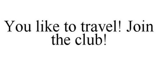 mark for YOU LIKE TO TRAVEL! JOIN THE CLUB!, trademark #85648685