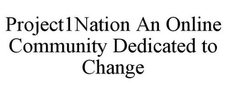 mark for PROJECT1NATION AN ONLINE COMMUNITY DEDICATED TO CHANGE, trademark #85648932