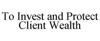 mark for TO INVEST AND PROTECT CLIENT WEALTH, trademark #85649696