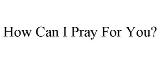 mark for HOW CAN I PRAY FOR YOU?, trademark #85649831