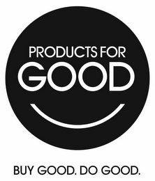 mark for PRODUCTS FOR GOOD BUY GOOD. DO GOOD., trademark #85650520