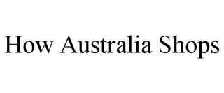 mark for HOW AUSTRALIA SHOPS, trademark #85651245