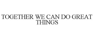 mark for TOGETHER WE CAN DO GREAT THINGS, trademark #85652219