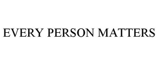 mark for EVERY PERSON MATTERS, trademark #85652290