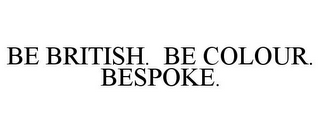 mark for BE BRITISH. BE COLOUR. BESPOKE., trademark #85653643