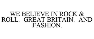 mark for WE BELIEVE IN ROCK & ROLL. GREAT BRITAIN. AND FASHION., trademark #85653646