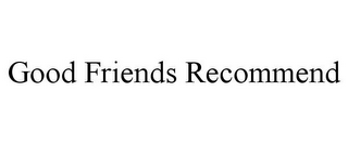 mark for GOOD FRIENDS RECOMMEND, trademark #85654808