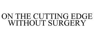 mark for ON THE CUTTING EDGE WITHOUT SURGERY, trademark #85655947