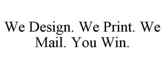 mark for WE DESIGN. WE PRINT. WE MAIL. YOU WIN., trademark #85656027