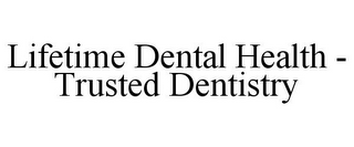 mark for LIFETIME DENTAL HEALTH - TRUSTED DENTISTRY, trademark #85656642