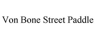 mark for VON BONE STREET PADDLE, trademark #85656806
