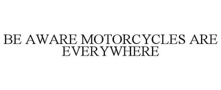 mark for BE AWARE MOTORCYCLES ARE EVERYWHERE, trademark #85657147