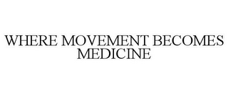 mark for WHERE MOVEMENT BECOMES MEDICINE, trademark #85657838