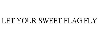 mark for LET YOUR SWEET FLAG FLY, trademark #85660669