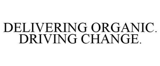 mark for DELIVERING ORGANIC. DRIVING CHANGE., trademark #85660723