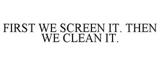 mark for FIRST WE SCREEN IT. THEN WE CLEAN IT., trademark #85660884