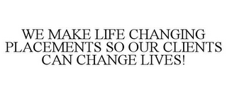 mark for WE MAKE LIFE CHANGING PLACEMENTS SO OUR CLIENTS CAN CHANGE LIVES!, trademark #85661452