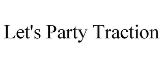 mark for LET'S PARTY TRACTION, trademark #85664212