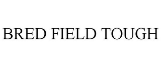 mark for BRED FIELD TOUGH, trademark #85664544