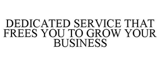 mark for DEDICATED SERVICE THAT FREES YOU TO GROW YOUR BUSINESS, trademark #85665087