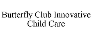 mark for BUTTERFLY CLUB INNOVATIVE CHILD CARE, trademark #85666811