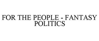 mark for FOR THE PEOPLE - FANTASY POLITICS, trademark #85666834