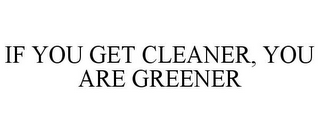 mark for IF YOU GET CLEANER, YOU ARE GREENER, trademark #85667775
