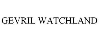 mark for GEVRIL WATCHLAND, trademark #85667995