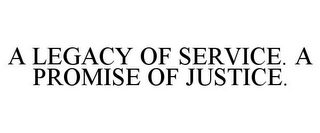 mark for A LEGACY OF SERVICE. A PROMISE OF JUSTICE., trademark #85668448