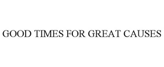 mark for GOOD TIMES FOR GREAT CAUSES, trademark #85671086