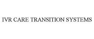 mark for IVR CARE TRANSITION SYSTEMS, trademark #85671419