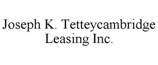 mark for JOSEPH K. TETTEYCAMBRIDGE LEASING INC., trademark #85672644