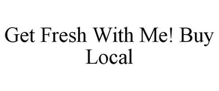 mark for GET FRESH WITH ME! BUY LOCAL, trademark #85672678