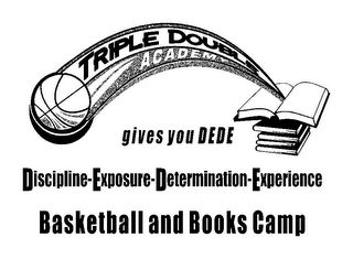 mark for TRIPLE DOUBLE ACADEMY GIVES YOU DEDE DISCIPLINE-EXPOSURE-DETERMINATION-EXPERIENCE BASKETBALL AND BOOKS CAMP, trademark #85674643