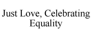 mark for JUST LOVE, CELEBRATING EQUALITY, trademark #85675294