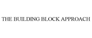 mark for THE BUILDING BLOCK APPROACH, trademark #85675549