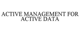 mark for ACTIVE MANAGEMENT FOR ACTIVE DATA, trademark #85676397