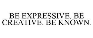 mark for BE EXPRESSIVE. BE CREATIVE. BE KNOWN., trademark #85677280