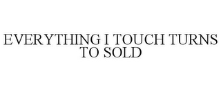 mark for EVERYTHING I TOUCH TURNS TO SOLD, trademark #85677799