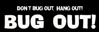 mark for BUG OUT! DON'T BUG OUT, HANG OUT!, trademark #85677854