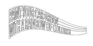 mark for PAINT YOUR CAR GREEN WITH A RAINBOW OF COLORS!, trademark #85679648