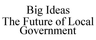 mark for BIG IDEAS THE FUTURE OF LOCAL GOVERNMENT, trademark #85680318