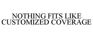 mark for NOTHING FITS LIKE CUSTOMIZED COVERAGE, trademark #85680777