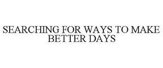 mark for SEARCHING FOR WAYS TO MAKE BETTER DAYS, trademark #85680813