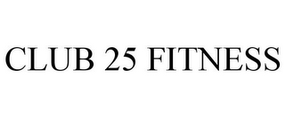 mark for CLUB 25 FITNESS, trademark #85681219