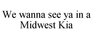 mark for WE WANNA SEE YA IN A MIDWEST KIA, trademark #85681862