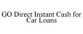 mark for GO DIRECT INSTANT CASH FOR CAR LOANS, trademark #85682118