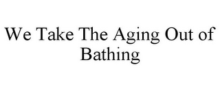mark for WE TAKE THE AGING OUT OF BATHING, trademark #85682502