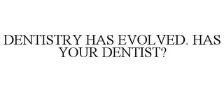 mark for DENTISTRY HAS EVOLVED. HAS YOUR DENTIST?, trademark #85684434