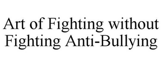 mark for ART OF FIGHTING WITHOUT FIGHTING ANTI-BULLYING, trademark #85684706